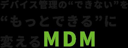 """デバイス管理の""""できない""""を""""もっとできる""""に変えるMDM"""